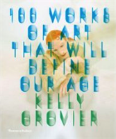 BookCover: Grovier , Kelly . 100 Works Of Art That Will Define Our Age , Thames & Hudson , 2013.